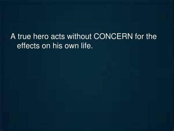 A true hero acts without CONCERN for the effects on his own life.