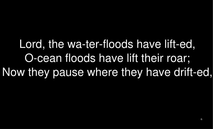 Lord, the wa-ter-floods have lift-ed,
