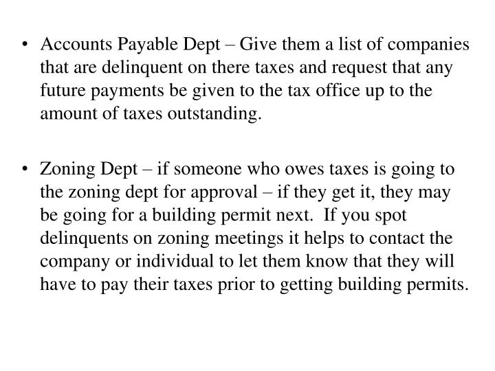 Accounts Payable Dept – Give them a list of companies that are delinquent on there taxes and request that any future payments be given to the tax office up to the amount of taxes outstanding.