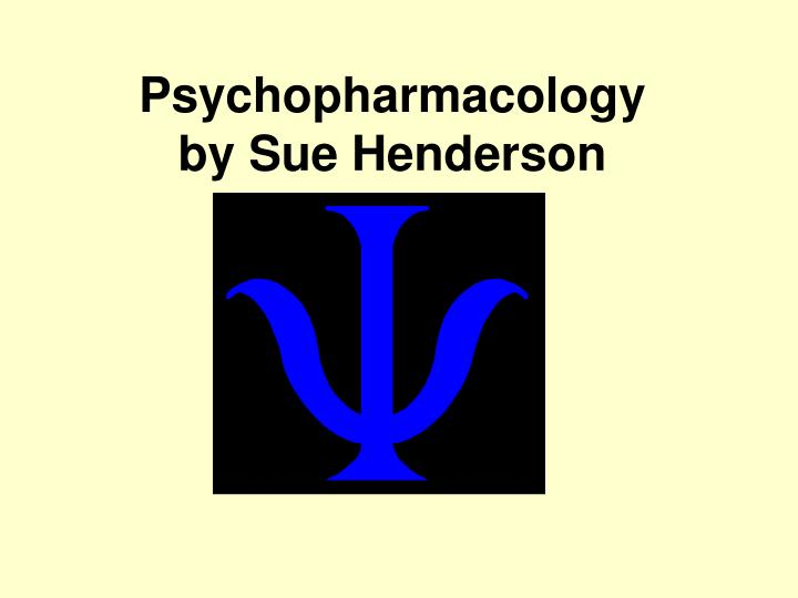 Psychopharmacology by sue henderson