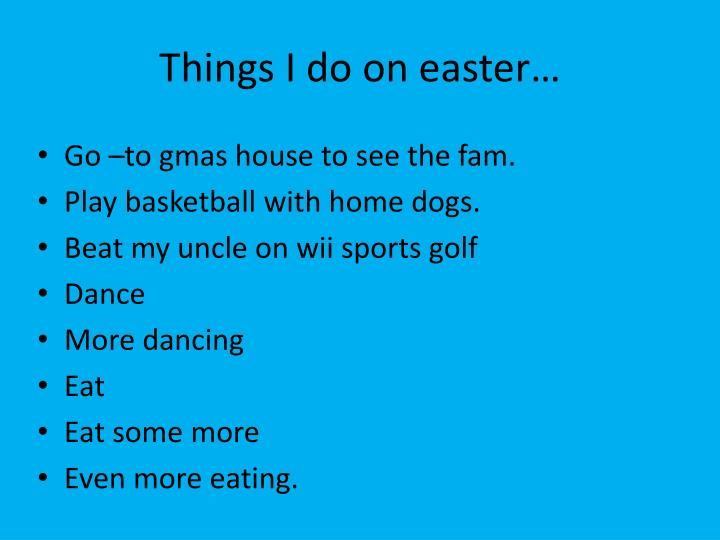Things I do on easter…