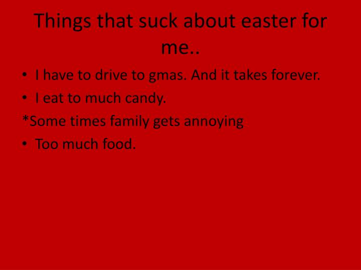 Things that suck about easter for me..
