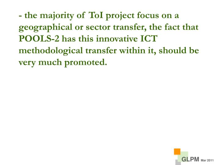 - the majority of ToI project focus on a geographical or sector transfer, the fact that POOLS-2 has this innovative ICT methodological transfer within it, should be very much promoted.