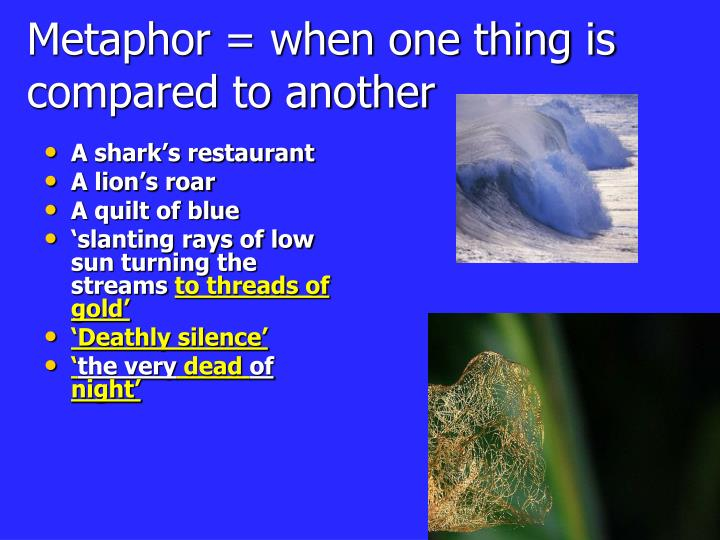 Metaphor = when one thing is compared to another