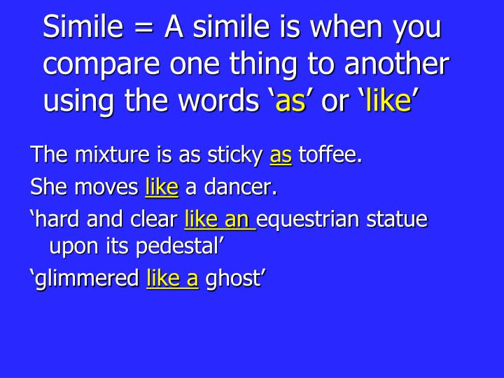 Simile a simile is when you compare one thing to another using the words as or like