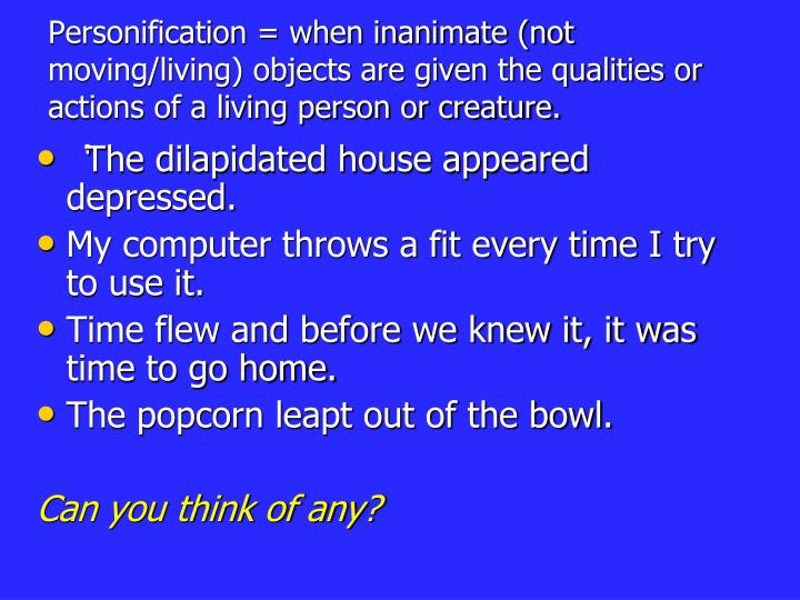Personification = when inanimate (not moving/living) objects are given the qualities or actions of a living person or creature.