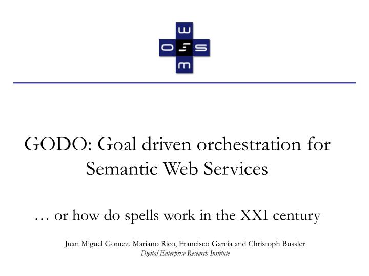 Godo goal driven orchestration for semantic web services or how do spells work in the xxi century