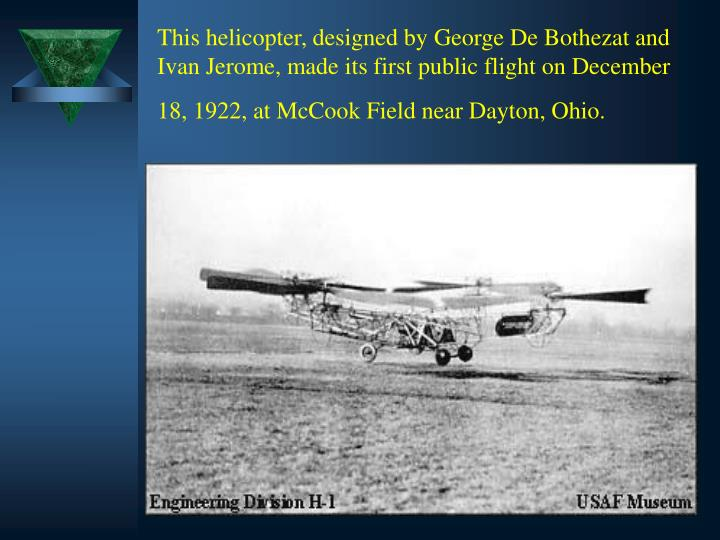 This helicopter, designed by George De Bothezat and Ivan Jerome, made its first public flight on December 18, 1922, at McCook Field near Dayton, Ohio.
