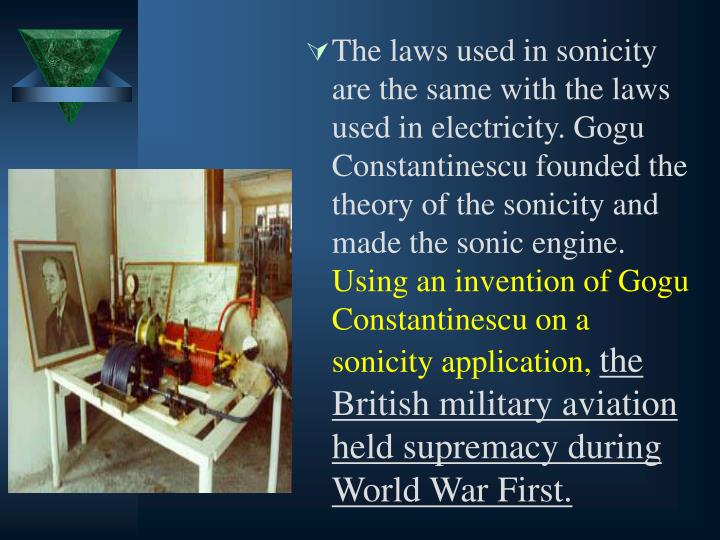 The laws used in sonicity are the same with the laws used in electricity. Gogu Constantinescu founded the theory of the sonicity and made the sonic engine.