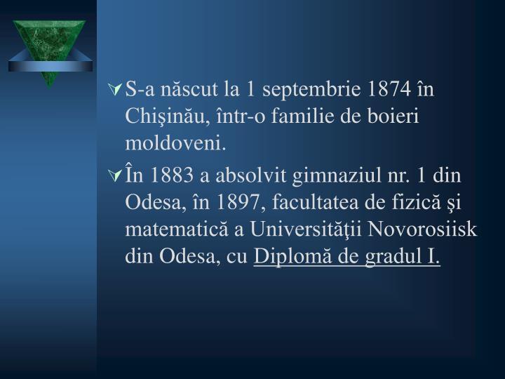S-a născut la 1 septembrie 1874 în Chişinău, într-o familie de boieri moldoveni.