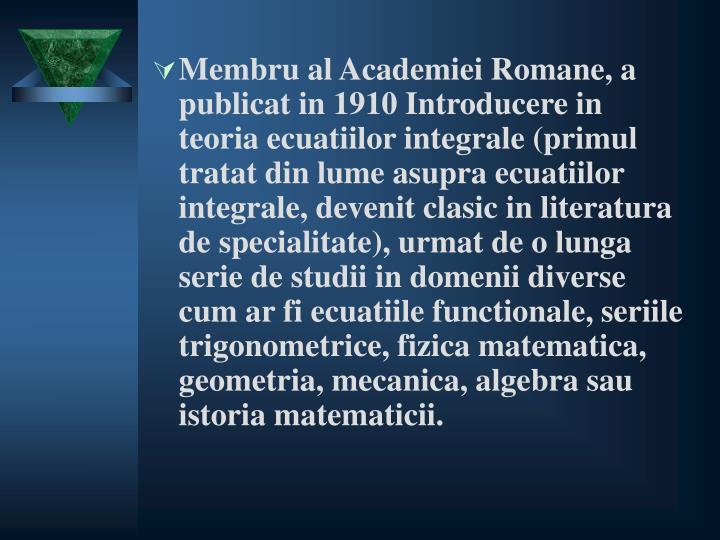 Membru al Academiei Romane, a publicat in 1910 Introducere in teoria ecuatiilor integrale (primul tratat din lume asupra ecuatiilor integrale, devenit clasic in literatura de specialitate), urmat de o lunga serie de studii in domenii diverse cum ar fi ecuatiile functionale, seriile trigonometrice, fizica matematica, geometria, mecanica, algebra sau istoria matematicii.