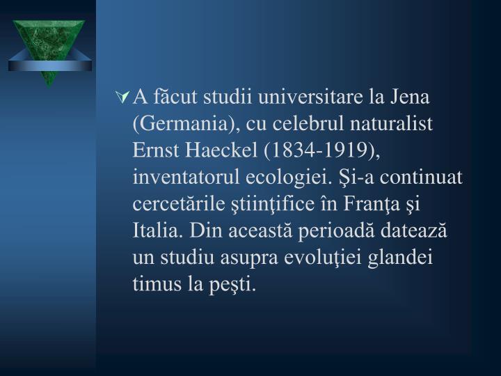 A făcut studii universitare la Jena (Germania), cu celebrul naturalist Ernst Haeckel (1834-1919), inventatorul ecologiei. Şi-a continuat cercetările ştiinţifice în Franţa şi Italia. Din această perioadă datează un studiu asupra evoluţiei glandei timus la peşti.
