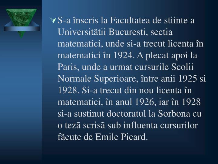 S-a înscris la Facultatea de stiinte a Universitãtii Bucuresti, sectia matematici, unde si-a trecut licenta în matematici în 1924. A plecat apoi la Paris, unde a urmat cursurile Scolii Normale Superioare, între anii 1925 si 1928. Si-a trecut din nou licenta în matematici, în anul 1926, iar în 1928 si-a sustinut doctoratul la Sorbona cu o tezã scrisã sub influenta cursurilor fãcute de Emile Picard.