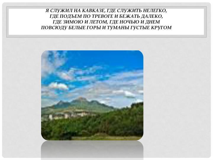 Я служил на Кавказе, где служить нелегко,