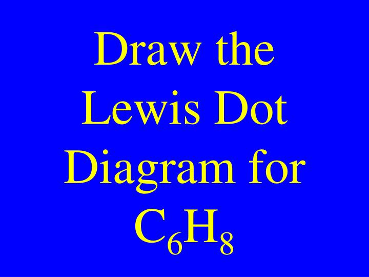 Ppt draw the lewis dot diagram for c 6 h 8 powerpoint presentation draw the lewis dot diagram for c6h8 ccuart Images