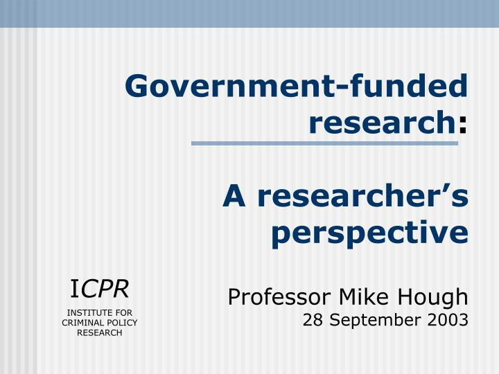 government funded research a researcher s perspective professor mike hough 28 september 2003 n.