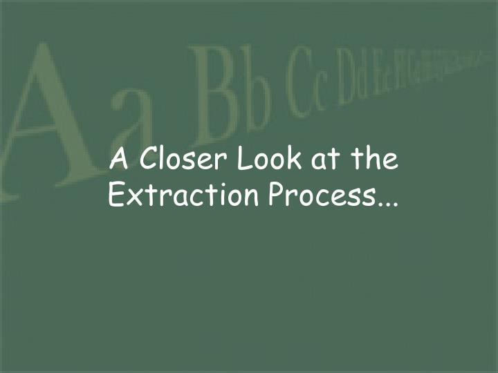 A Closer Look at the Extraction Process...