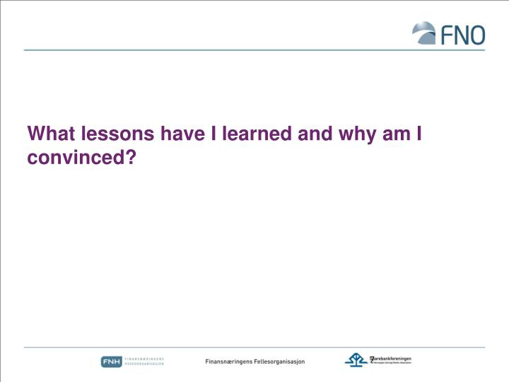 What lessons have I learned and why am I convinced?