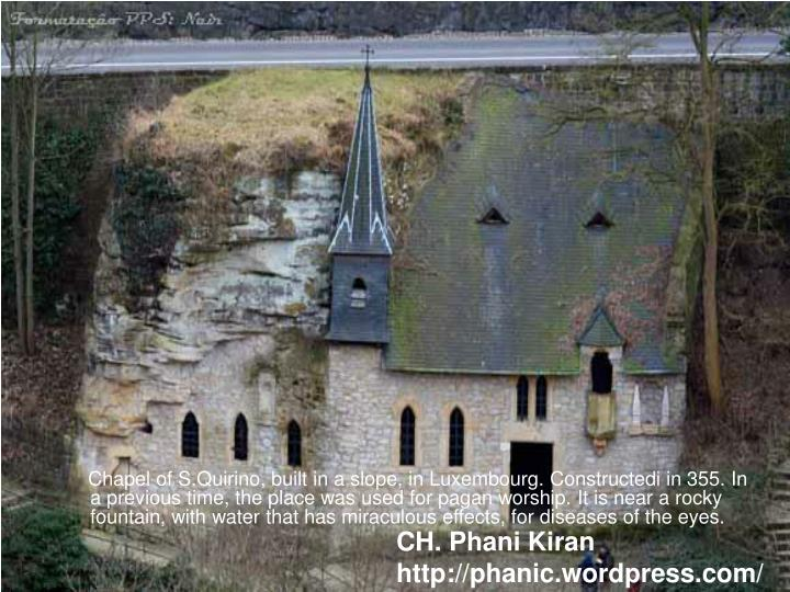 Chapel of S.Quirino, built in a slope, in Luxembourg. Constructedi in 355. In a previous time, the place was used for pagan worship. It is near a rocky fountain, with water that has miraculous effects, for diseases of the eyes.