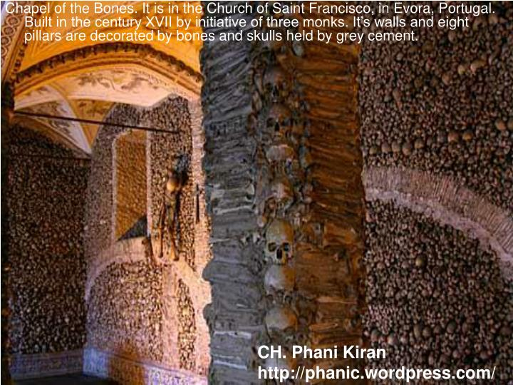 Chapel of the Bones. It is in the Church of Saint Francisco, in Evora, Portugal. Built in the century XVII by initiative of three monks. It's walls and eight pillars are decorated by bones and skulls held by grey cement.