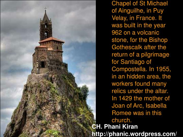 Chapel of St Michael of Ainguilhe, in Puy Velay, in France. It was built in the year  962 on a volcanic stone, for the Bishop Gothescalk after the return of a pilgrimage for Santiago of Compostella. In 1955, in an hidden area, the workers found many relics under the altar. In 1429 the mother of Joan of Arc, Isabella Romee was in this church.