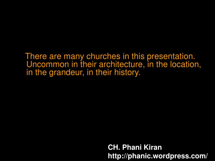 There are many churches in this presentation. Uncommon in their architecture, in the location, in the grandeur, in their history.
