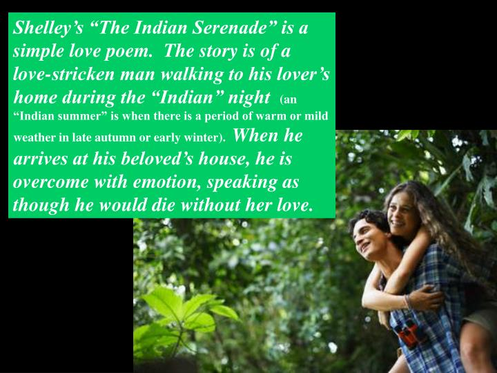 "Shelley's ""The Indian Serenade"" is a simple love poem.  The story is of a love-stricken man walking to his lover's home during the ""Indian"" night"