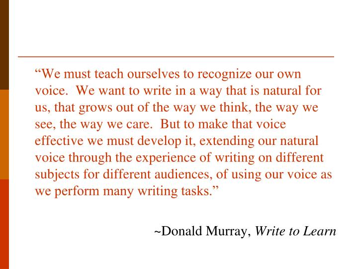 """""""We must teach ourselves to recognize our own voice.  We want to write in a way that is natural for us, that grows out of the way we think, the way we see, the way we care.  But to make that voice effective we must develop it, extending our natural voice through the experience of writing on different subjects for different audiences, of using our voice as we perform many writing tasks."""""""