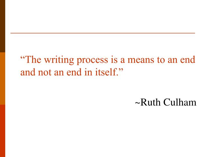 """""""The writing process is a means to an end and not an end in itself."""""""