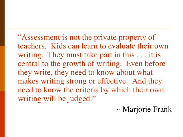 """""""Assessment is not the private property of teachers.  Kids can learn to evaluate their own writing.  They must take part in this . . . it is central to the growth of writing.  Even before they write, they need to know about what makes writing strong or effective.  And they need to know the criteria by which their own writing will be judged."""""""
