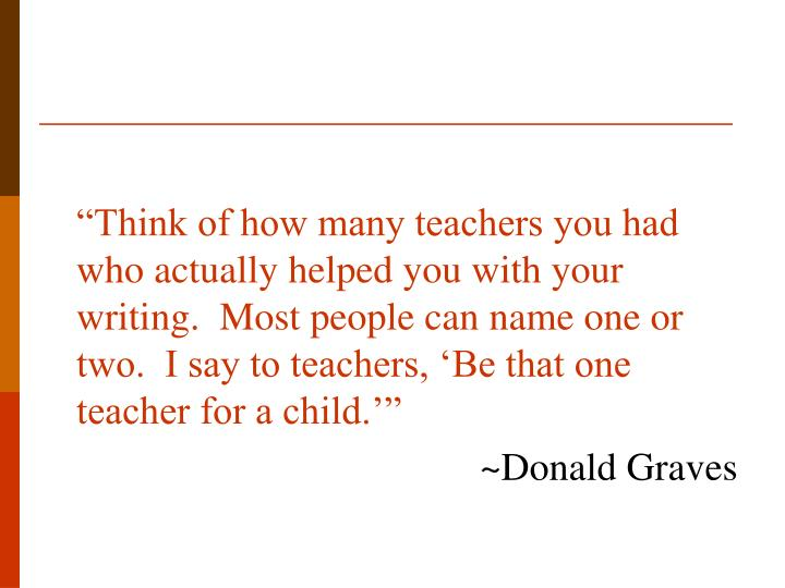 """""""Think of how many teachers you had who actually helped you with your writing.  Most people can name one or two.  I say to teachers, 'Be that one teacher for a child.'"""""""