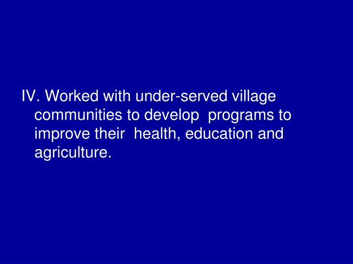 IV. Worked with under-served village communities to develop  programs to improve their  health, education and agriculture.