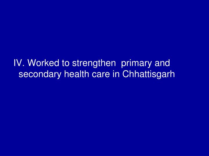 IV. Worked to strengthen  primary and secondary health care in Chhattisgarh