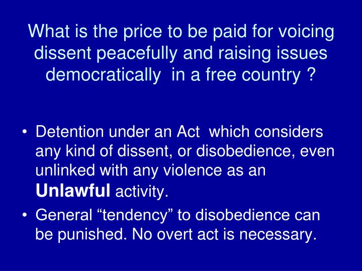 What is the price to be paid for voicing dissent peacefully and raising issues  democratically  in a free country ?