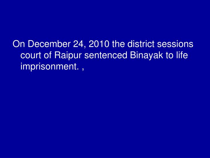 On December 24, 2010 the district sessions court of Raipur sentenced Binayak to life imprisonment. ,
