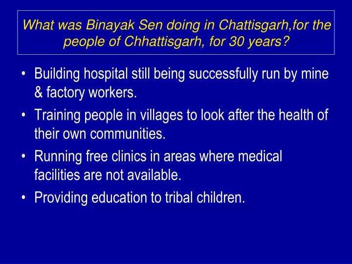 What was Binayak Sen doing in Chattisgarh,for the people of Chhattisgarh, for 30 years?