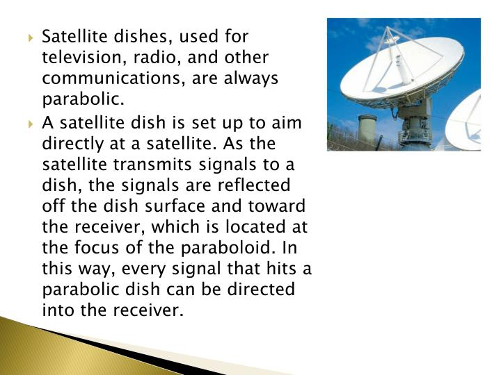 Satellite dishes, used for television, radio, and other communications, are always parabolic.