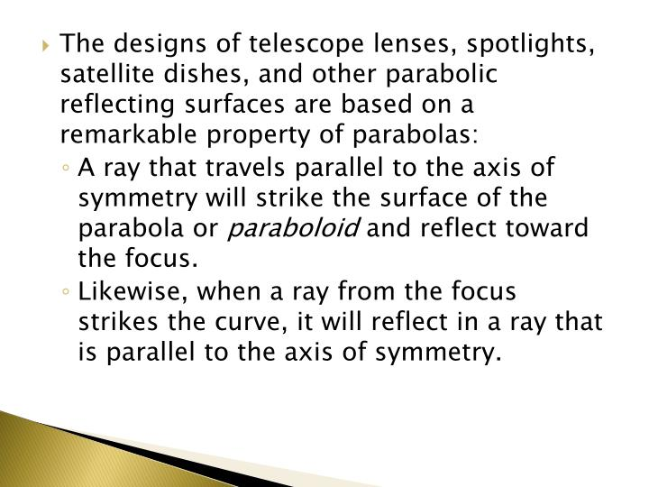 The designs of telescope lenses, spotlights, satellite dishes, and other parabolic reflecting surfaces are based on a remarkable property of parabolas: