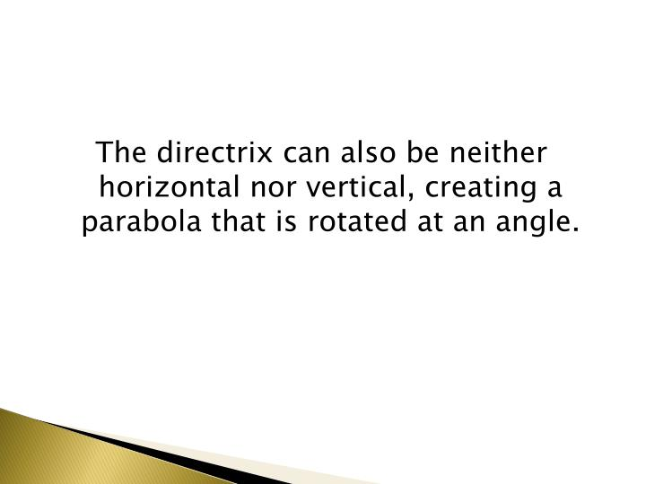 The directrix can also be neither horizontal nor vertical, creating a parabola that is rotated at an angle.