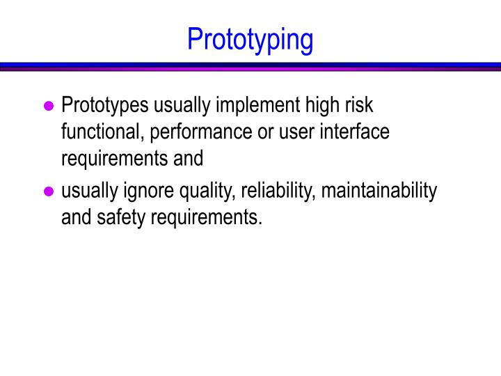 Prototypes usually implement high risk functional, performance or user interface requirements and