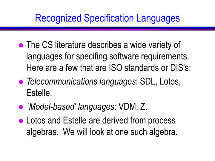 The CS literature describes a wide variety of languages for specifing software requirements.  Here are a few that are ISO standards or DIS's: