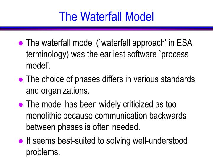 The waterfall model (`waterfall approach' in ESA terminology) was the earliest software `process model'.