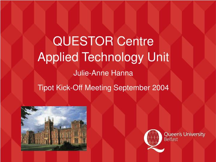 questor centre applied technology unit julie anne hanna tipot kick off meeting september 2004 n.