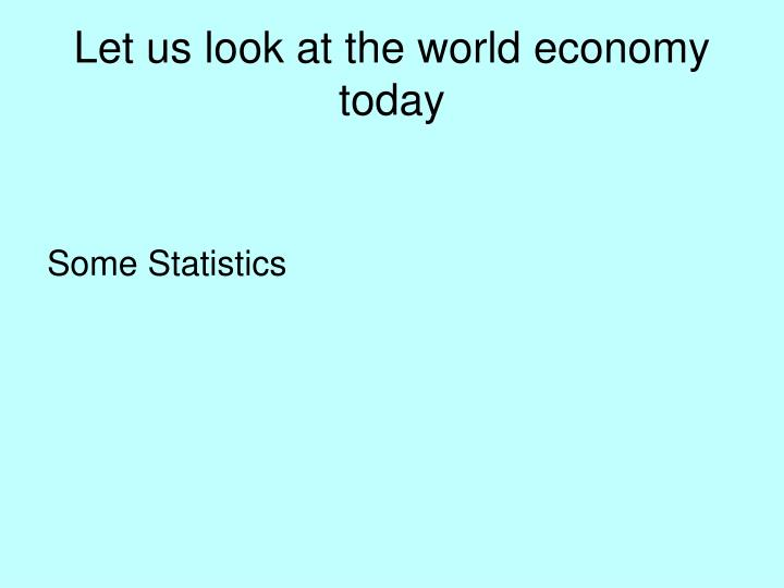 Let us look at the world economy today