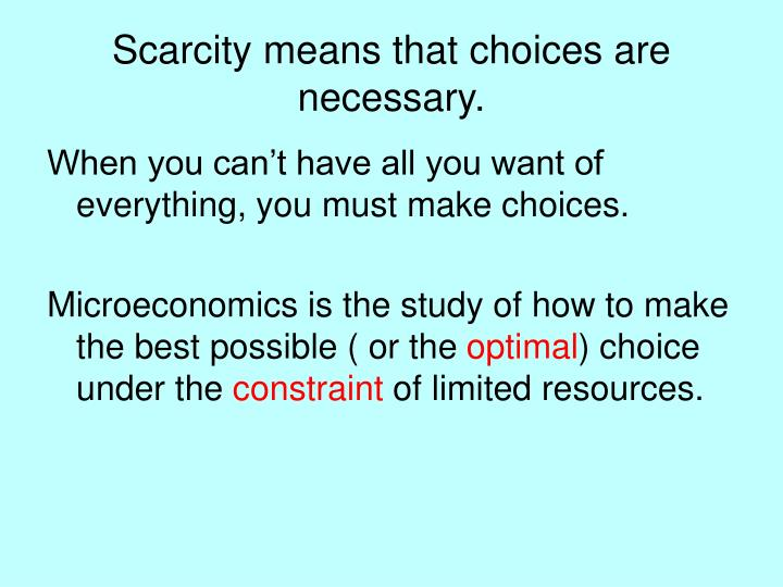 Scarcity means that choices are necessary.