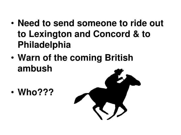 Need to send someone to ride out to Lexington and Concord & to Philadelphia