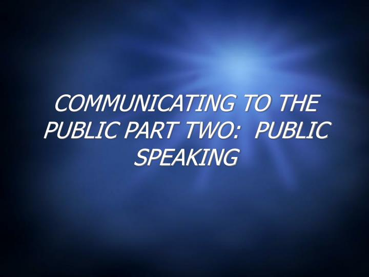 Communicating to the public part two public speaking