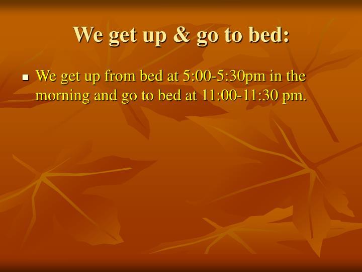 We get up & go to bed: