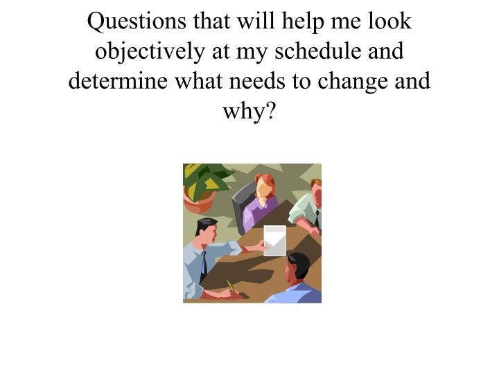 Questions that will help me look objectively at my schedule and determine what needs to change and why?