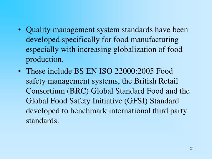 Quality management system standards have been developed specifically for food manufacturing especially with increasing globalization of food production.